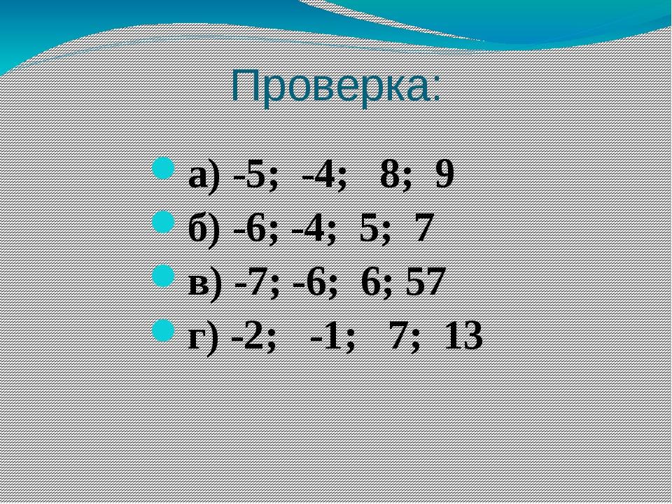 Проверка: а) -5; -4; 8; 9 б) -6; -4; 5; 7 в) -7; -6; 6; 57 г) -2; -1; 7; 13