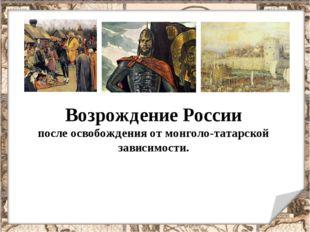Возрождение России после освобождения от монголо-татарской зависимости.
