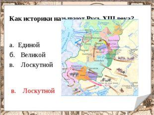 Как историки называют Русь XIII века? Единой б. Великой в. Лоскутной в. Лоску