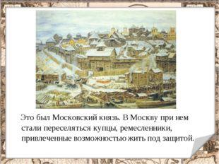 Это был Московский князь. В Москву при нем стали переселяться купцы, ремесле
