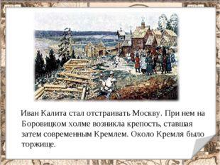 Иван Калита стал отстраивать Москву. При нем на Боровицком холме возникла кр
