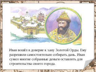 Иван вошёл в доверие к хану Золотой Орды. Ему разрешили самостоятельно собир