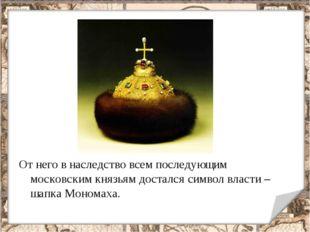 От него в наследство всем последующим московским князьям достался символ влас