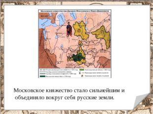 Московское княжество стало сильнейшим и объединяло вокруг себя русские земли.