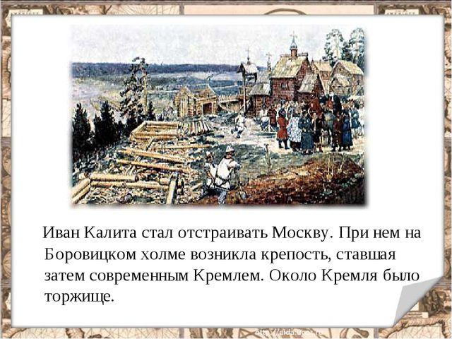 Иван Калита стал отстраивать Москву. При нем на Боровицком холме возникла кр...