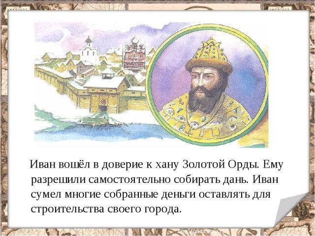 Иван вошёл в доверие к хану Золотой Орды. Ему разрешили самостоятельно собир...