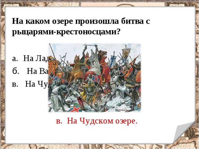 На каком озере произошла битва с рыцарями-крестоносцами? На Ладожском б. На В...