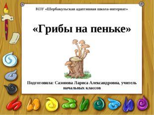 «Грибы на пеньке» Подготовила: Сазонова Лариса Александровна, учитель начальн