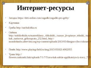 Интернет-ресурсы Загадка https://deti-online.com/zagadki/zagadki-pro-griby/ К