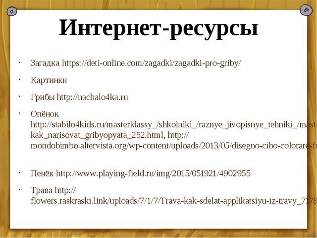 Интернет-ресурсы Загадка https://deti-online.com/zagadki/zagadki-pro-griby/ К...