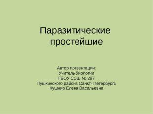 Паразитические простейшие Автор презентации: Учитель биологии ГБОУ СОШ № 297