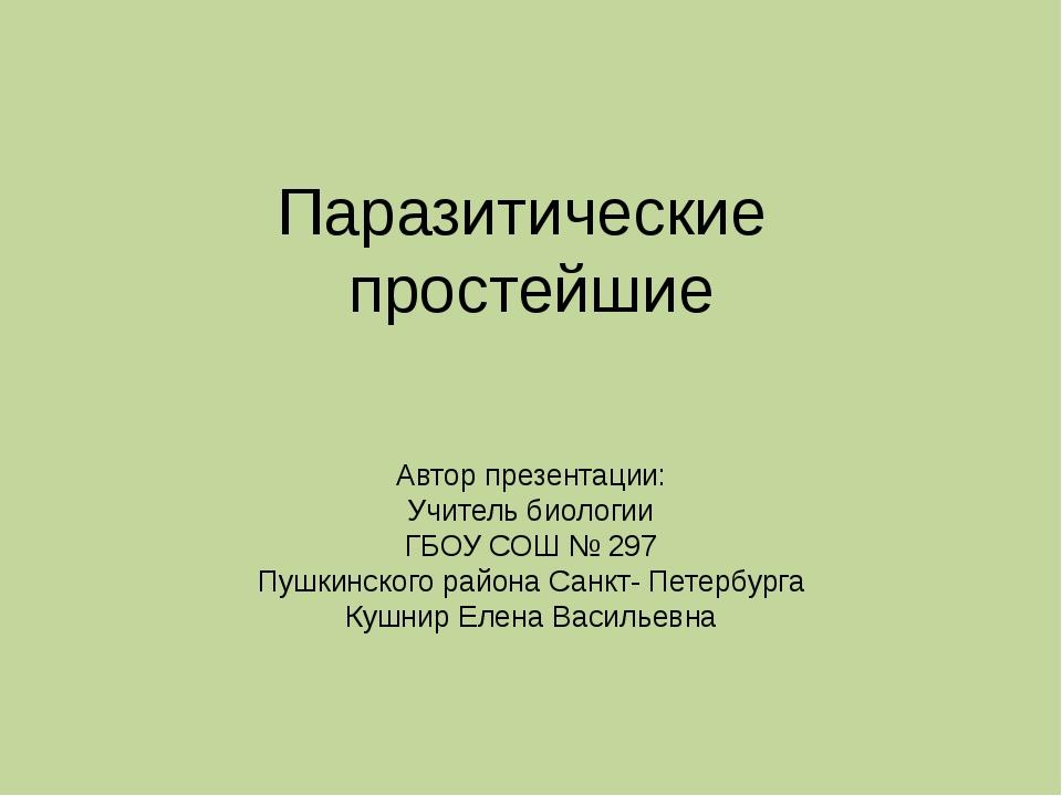 Паразитические простейшие Автор презентации: Учитель биологии ГБОУ СОШ № 297...