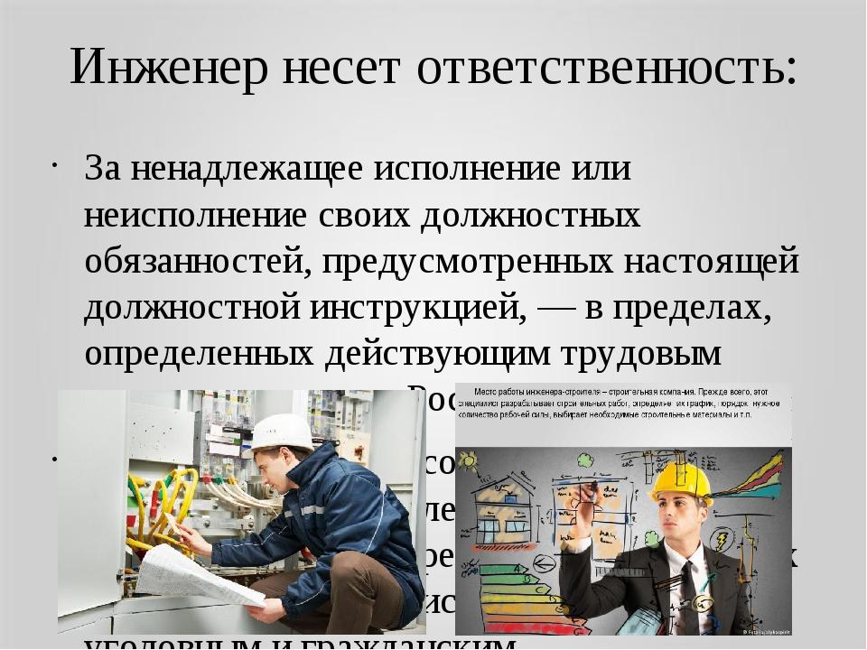 Инженер несет ответственность: Заненадлежащее исполнение или неисполнение св...