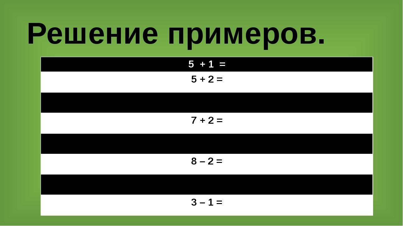 Решение примеров. 5 + 1 = 5 + 2 = 6 +2 = 7 + 2 = 10 – 2= 8 – 2 = 4 + 1= 3 – 1 =
