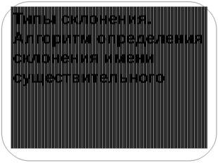 Типы склонения. Алгоритм определения склонения имени существительного