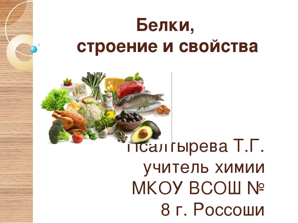 Белки, строение и свойства Псалтырева Т.Г. учитель химии МКОУ ВСОШ № 8 г. Рос...