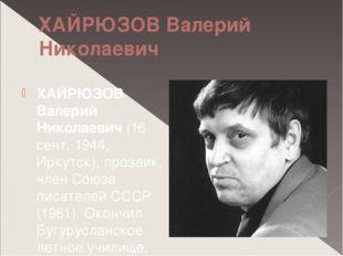 ХАЙРЮЗОВ Валерий Николаевич ХАЙРЮЗОВ Валерий Николаевич (16 сент. 1944, Иркут
