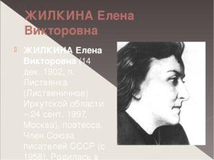 ЖИЛКИНА Елена Викторовна ЖИЛКИНА Елена Викторовна (14 дек. 1902, п. Листвянка