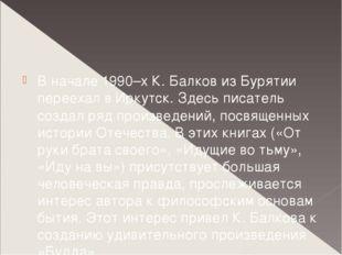 В начале 1990–х К. Балков из Бурятии переехал в Иркутск. Здесь писатель созд
