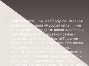 «Мне повезло, - пишет Горбунов, отвечая на анкету журнала «Русская сила» , -