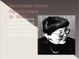 Матханова Нелли Афанасьевна (р. 1935) Родилась Нелли Афанасьевна 16 декабря 1