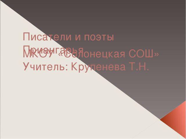 Писатели и поэты Приангарья МКОУ «Солонецкая СОШ» Учитель: Крупенева Т.Н.