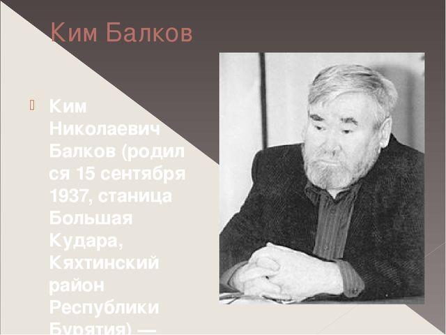 Ким Балков Ким Николаевич Балков(родился 15 сентября 1937, станица Большая К...