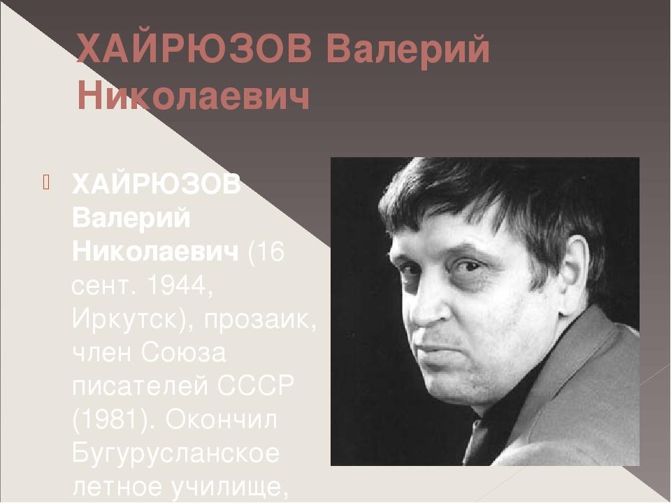 ХАЙРЮЗОВ Валерий Николаевич ХАЙРЮЗОВ Валерий Николаевич (16 сент. 1944, Иркут...