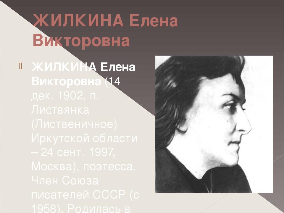 ЖИЛКИНА Елена Викторовна ЖИЛКИНА Елена Викторовна (14 дек. 1902, п. Листвянка...