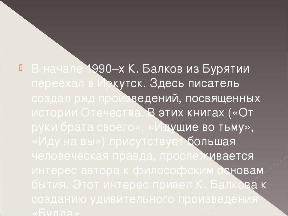 В начале 1990–х К. Балков из Бурятии переехал в Иркутск. Здесь писатель созд...