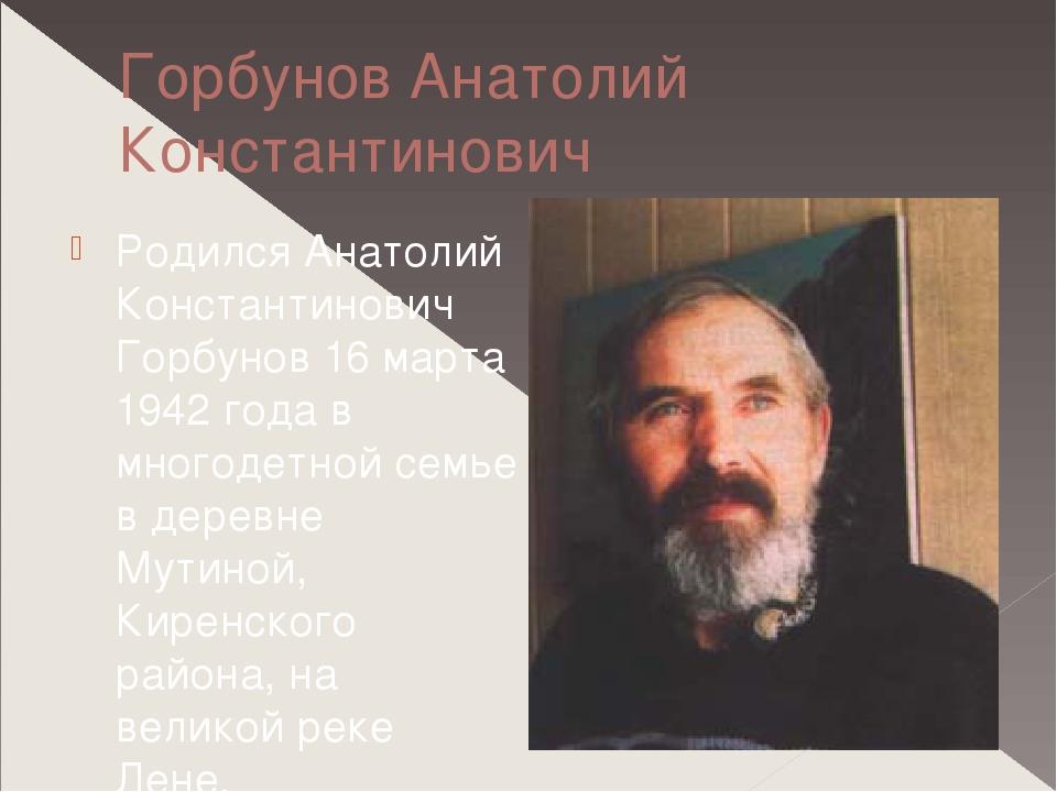 Горбунов Анатолий Константинович Родился Анатолий Константинович Горбунов 16...
