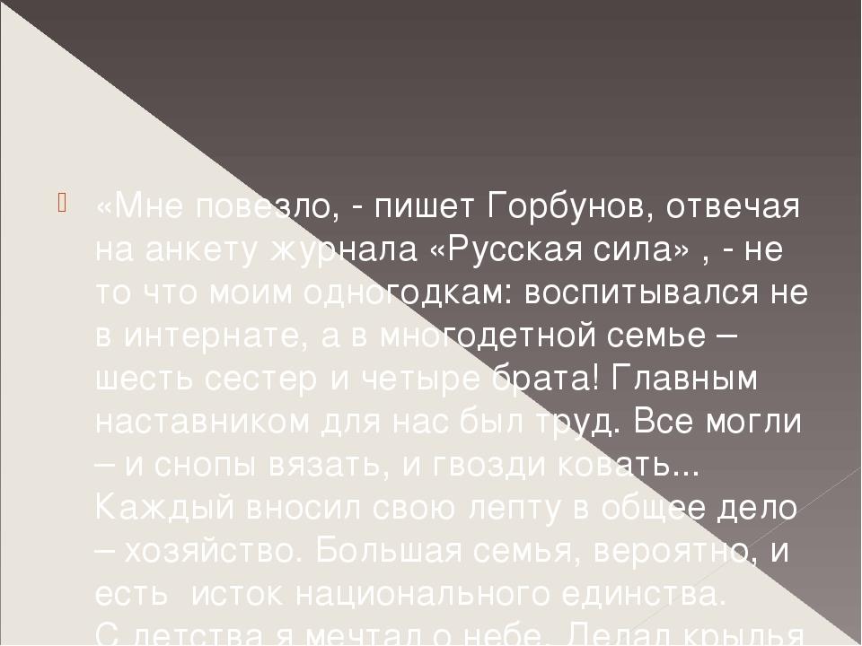 «Мне повезло, - пишет Горбунов, отвечая на анкету журнала «Русская сила» , -...