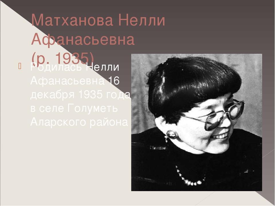 Матханова Нелли Афанасьевна (р. 1935) Родилась Нелли Афанасьевна 16 декабря 1...