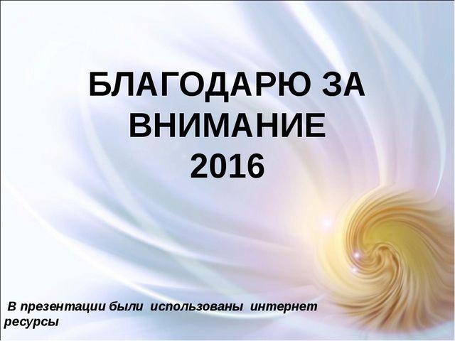 БЛАГОДАРЮ ЗА ВНИМАНИЕ 2016 В презентации были использованы интернет ресурсы