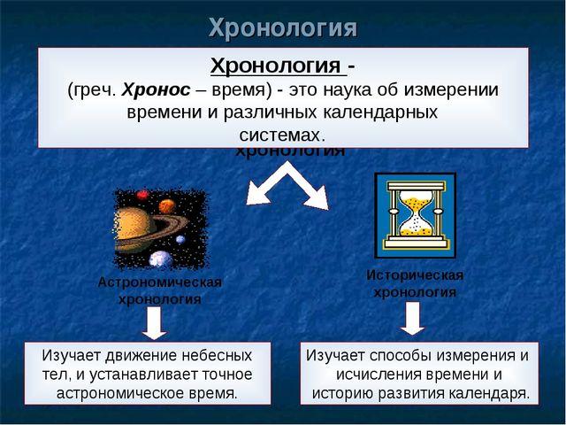 Хронология - (греч. Хронос – время) - это наука об измерении времени и различ...