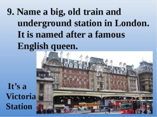 9. Name a big, old train and underground station in London. It is named after