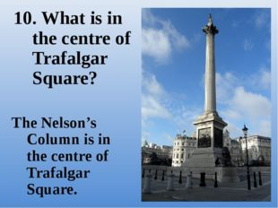 The Nelson's Column is in the centre of Trafalgar Square. 10. What is in the