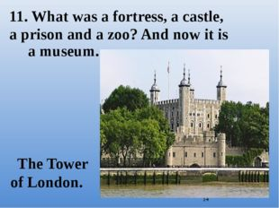 The Tower of London. 11. What was a fortress, a castle, a prison and a zoo?