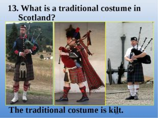 13. What is a traditional costume in Scotland? The traditional costume is kilt.
