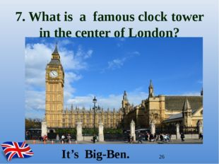 7. What is a famous clock tower in the center of London? It's Big-Ben.
