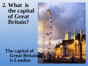 2. What is the capital of Great Britain? The capital of Great Britain is London