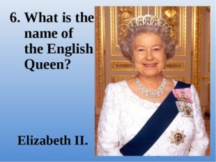 6. What is the name of the English Queen? Elizabeth II.