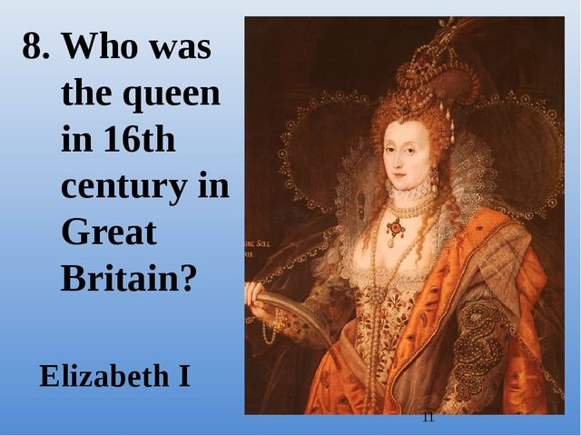 8. Who was the queen in 16th century in Great Britain? Elizabeth I