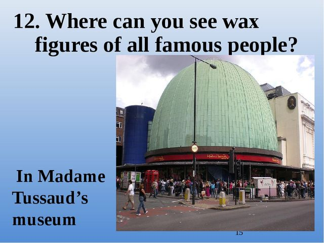 12. Where can you see wax figures of all famous people? In Madame Tussaud's m...