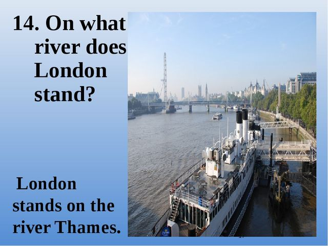 14. On what river does London stand? London stands on the river Thames.