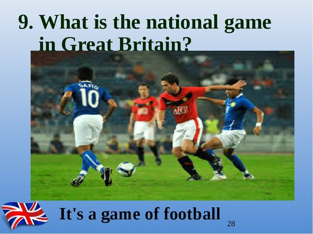 9. What is the national game in Great Britain? It's a game of football