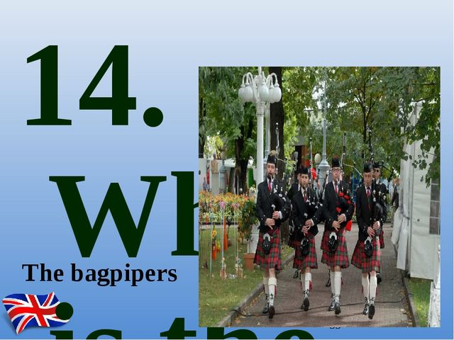 14. What is the national musical instrument in Scotland? The bagpipers