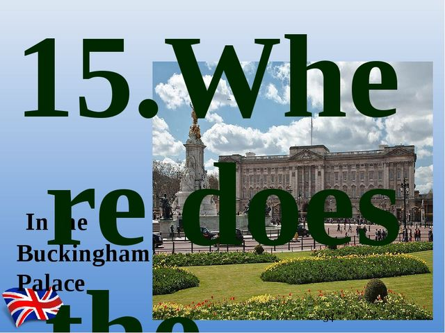 In the Buckingham Palace 15.Where does the English Queen live?