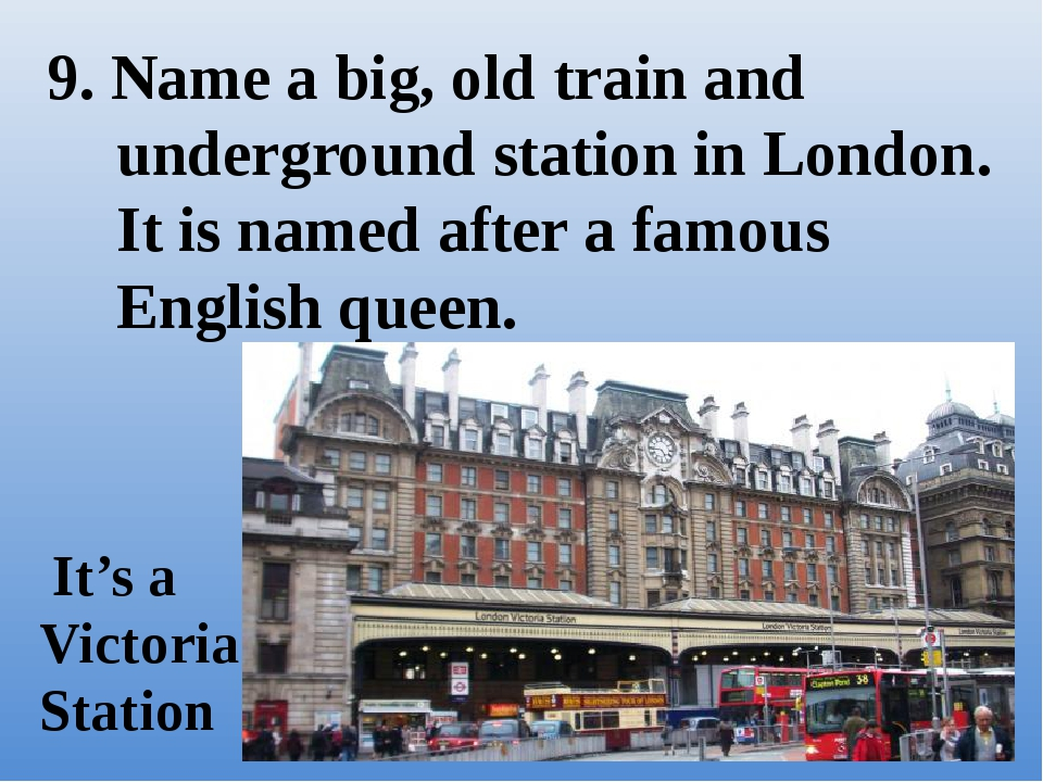 9. Name a big, old train and underground station in London. It is named after...