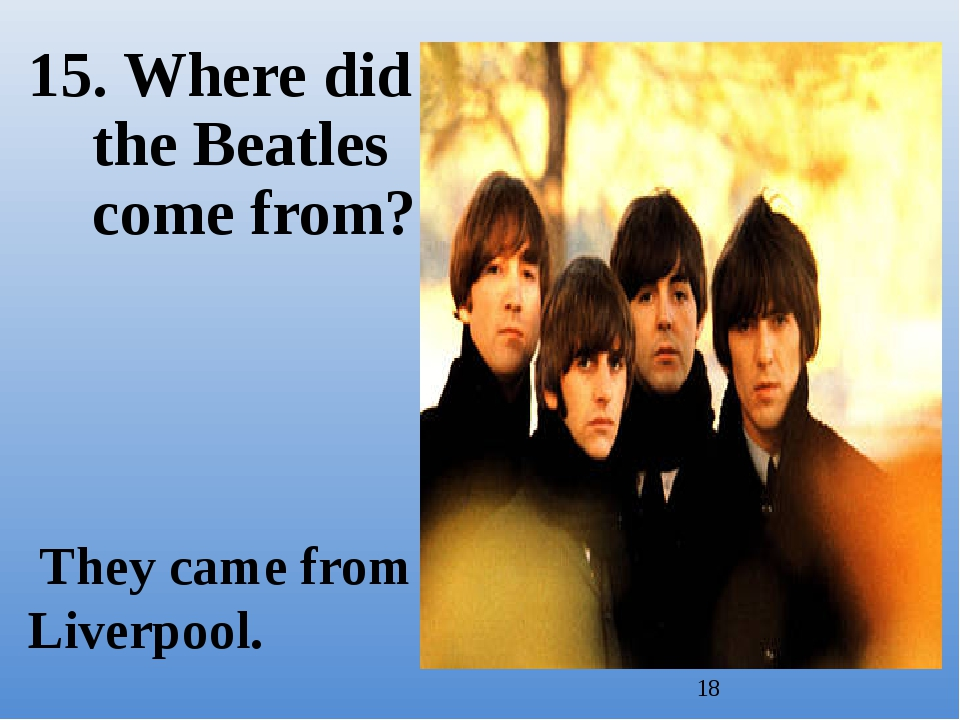 15. Where did the Beatles come from? They came from Liverpool.